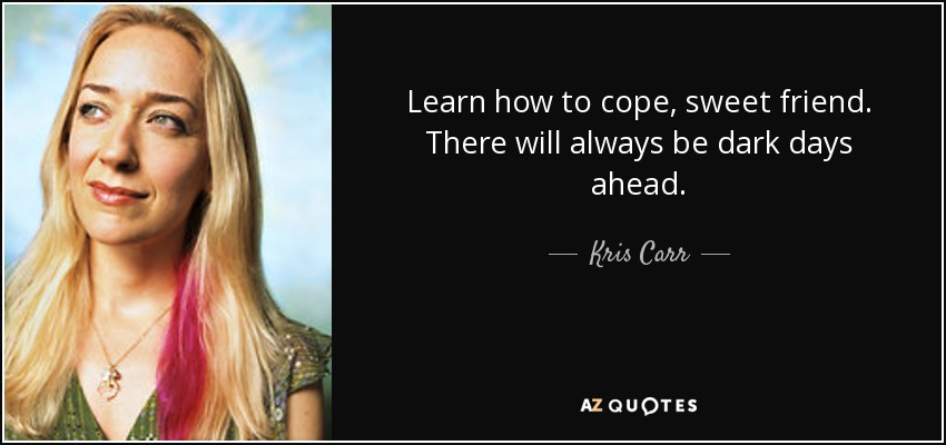 Learn how to cope, sweet friend. There will always be dark days ahead. - Kris Carr