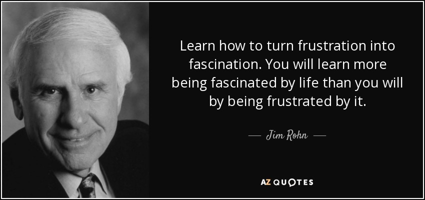 Learn how to turn frustration into fascination. You will learn more being fascinated by life than you will by being frustrated by it. - Jim Rohn