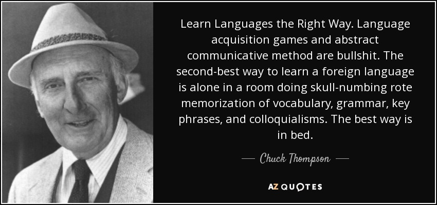 Learn Languages the Right Way. Language acquisition games and abstract communicative method are bullshit. The second-best way to learn a foreign language is alone in a room doing skull-numbing rote memorization of vocabulary, grammar, key phrases, and colloquialisms. The best way is in bed. - Chuck Thompson