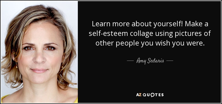 Learn more about yourself! Make a self-esteem collage using pictures of other people you wish you were. - Amy Sedaris
