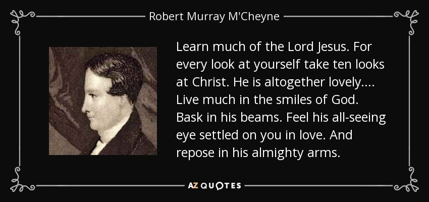 Learn much of the Lord Jesus. For every look at yourself take ten looks at Christ. He is altogether lovely . . . . Live much in the smiles of God. Bask in his beams. Feel his all-seeing eye settled on you in love. And repose in his almighty arms. - Robert Murray M'Cheyne