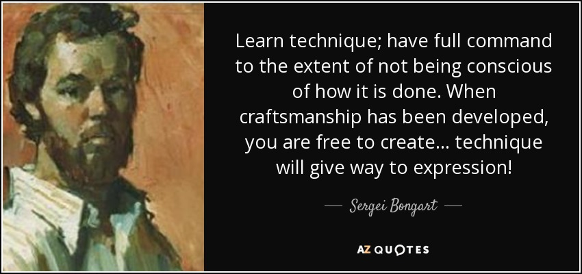 Learn technique; have full command to the extent of not being conscious of how it is done. When craftsmanship has been developed, you are free to create... technique will give way to expression! - Sergei Bongart