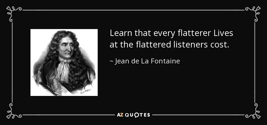 Learn that every flatterer Lives at the flattered listeners cost. - Jean de La Fontaine