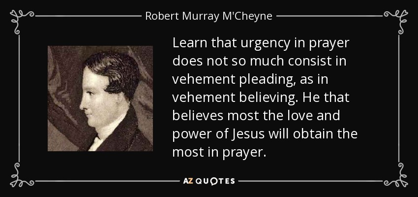 Learn that urgency in prayer does not so much consist in vehement pleading, as in vehement believing. He that believes most the love and power of Jesus will obtain the most in prayer. - Robert Murray M'Cheyne