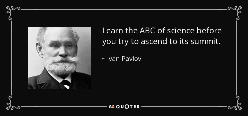 Learn the ABC of science before you try to ascend to its summit. - Ivan Pavlov
