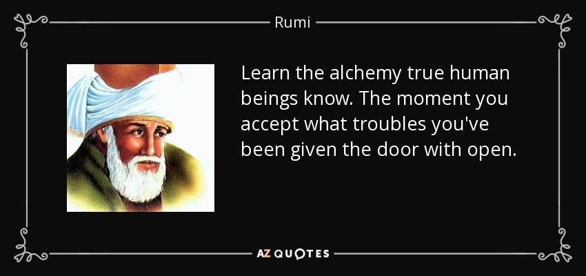 Learn the alchemy true human beings know. The moment you accept what troubles you've been given the door with open. - Rumi