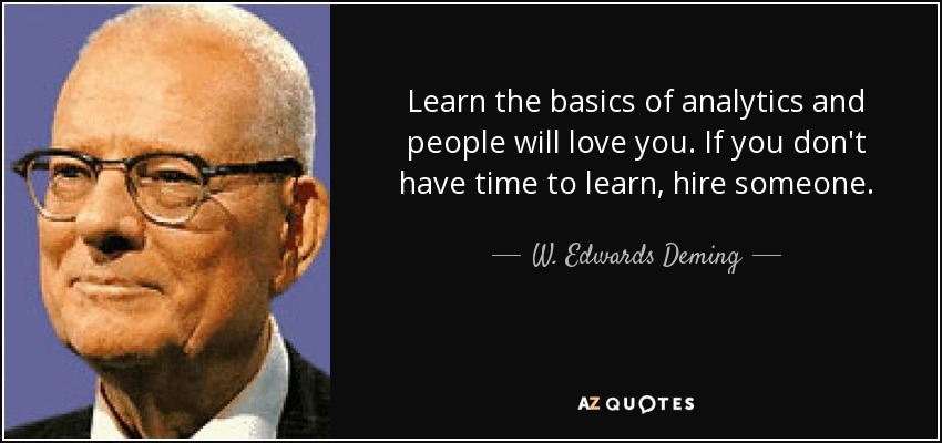 Learn the basics of analytics and people will love you. If you don't have time to learn, hire someone. - W. Edwards Deming