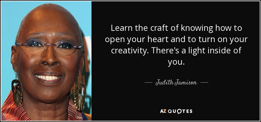 Learn the craft of knowing how to open your heart and to turn on your creativity. There's a light inside of you. - Judith Jamison