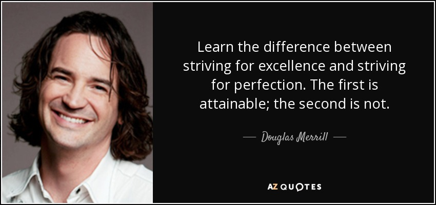 Learn the difference between striving for excellence and striving for perfection. The first is attainable; the second is not. - Douglas Merrill