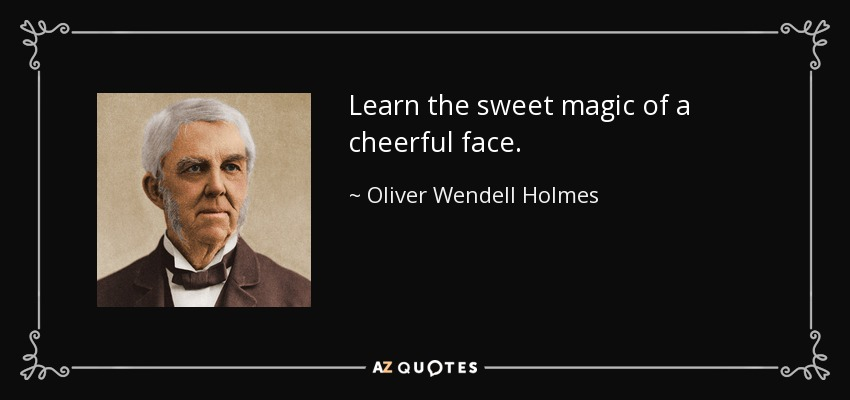 Learn the sweet magic of a cheerful face. - Oliver Wendell Holmes