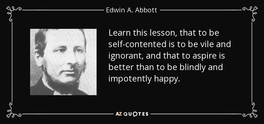 ...learn this lesson, that to be self-contented is to be vile and ignorant, and that to aspire is better than to be blindly and impotently happy.. - Edwin A. Abbott