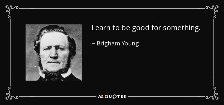 Learn to be good for something. - Brigham Young