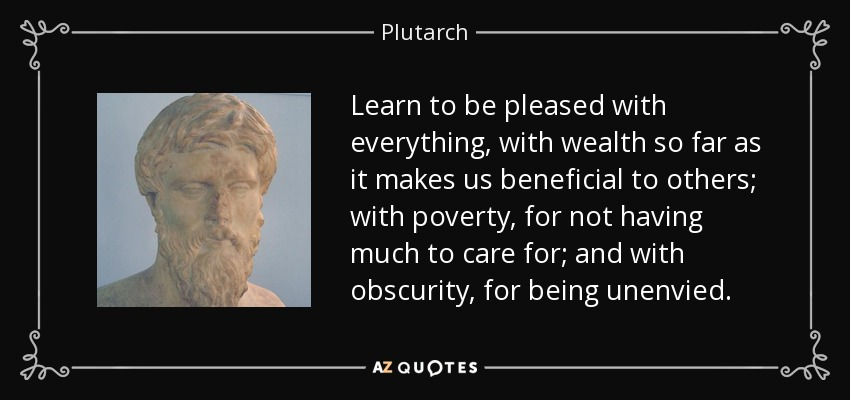 Learn to be pleased with everything, with wealth so far as it makes us beneficial to others; with poverty, for not having much to care for; and with obscurity, for being unenvied. - Plutarch