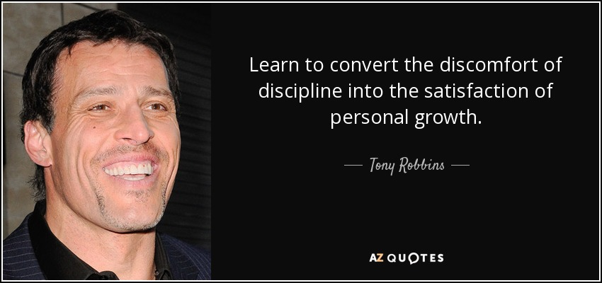 Learn to convert the discomfort of discipline into the satisfaction of personal growth. - Tony Robbins