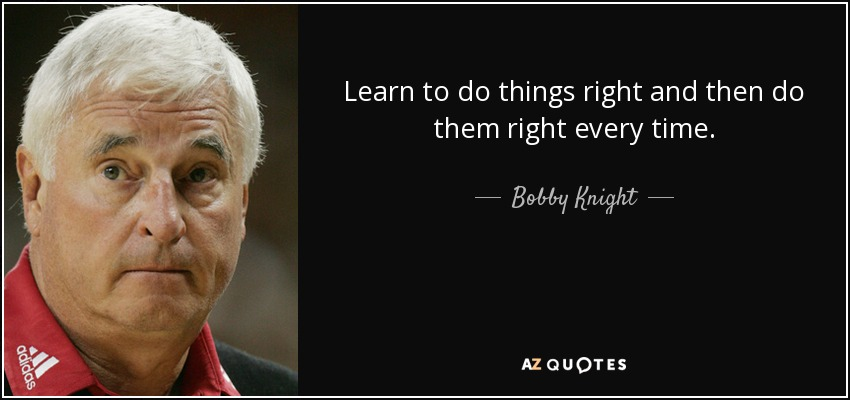 Learn to do things right and then do them right every time. - Bobby Knight