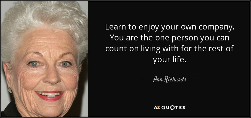 Ann Richards Quote Learn To Enjoy Your Own Company You Are The One