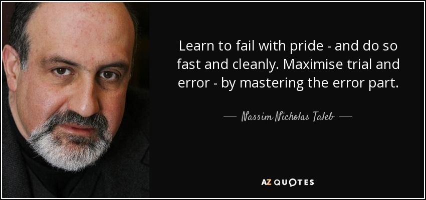 Learn to fail with pride - and do so fast and cleanly. Maximise trial and error - by mastering the error part. - Nassim Nicholas Taleb
