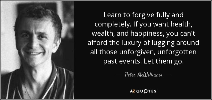 Learn to forgive fully and completely. If you want health, wealth, and happiness, you can't afford the luxury of lugging around all those unforgiven, unforgotten past events. Let them go. - Peter McWilliams