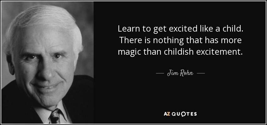 Jim Rohn Quote Learn To Get Excited Like A Child There Is Nothing