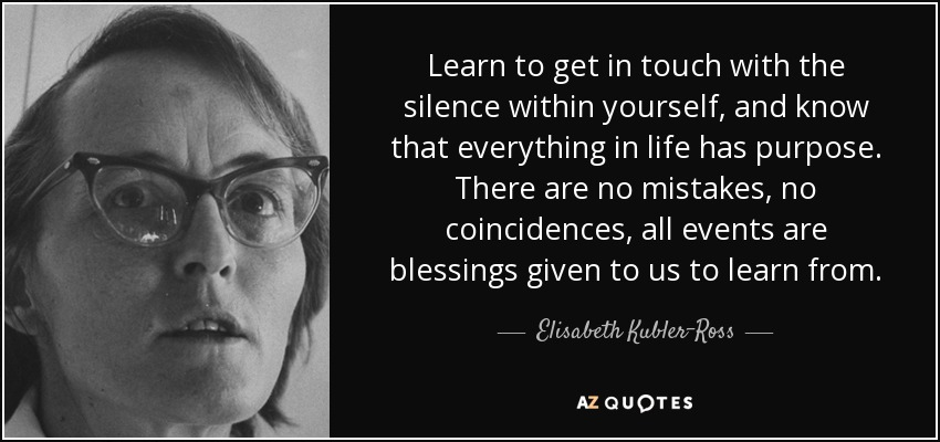 Learn to get in touch with the silence within yourself, and know that everything in life has purpose. There are no mistakes, no coincidences, all events are blessings given to us to learn from. - Elisabeth Kubler-Ross