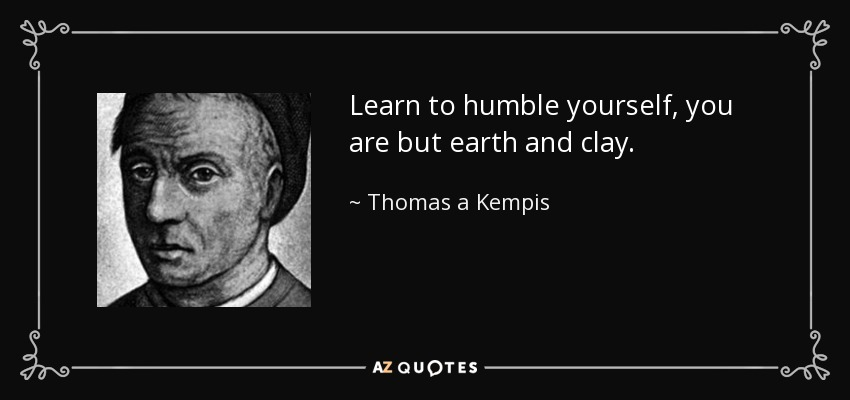 Learn to humble yourself, you are but earth and clay. - Thomas a Kempis