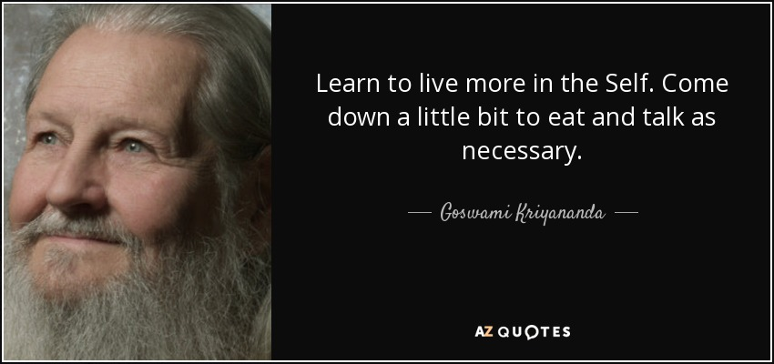 Learn to live more in the Self. Come down a little bit to eat and talk as necessary. - Goswami Kriyananda