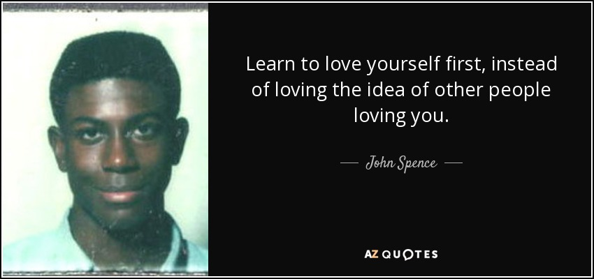 Learn to love yourself first, instead of loving the idea of other people loving you. - John Spence