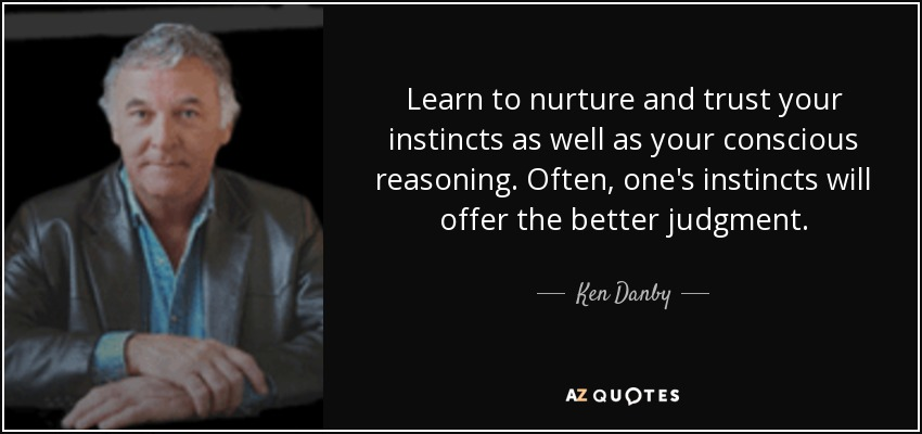 Learn to nurture and trust your instincts as well as your conscious reasoning. Often, one's instincts will offer the better judgment. - Ken Danby