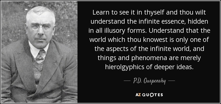 Learn to see it in thyself and thou wilt understand the infinite essence, hidden in all illusory forms. Understand that the world which thou knowest is only one of the aspects of the infinite world, and things and phenomena are merely hierolgyphics of deeper ideas. - P.D. Ouspensky