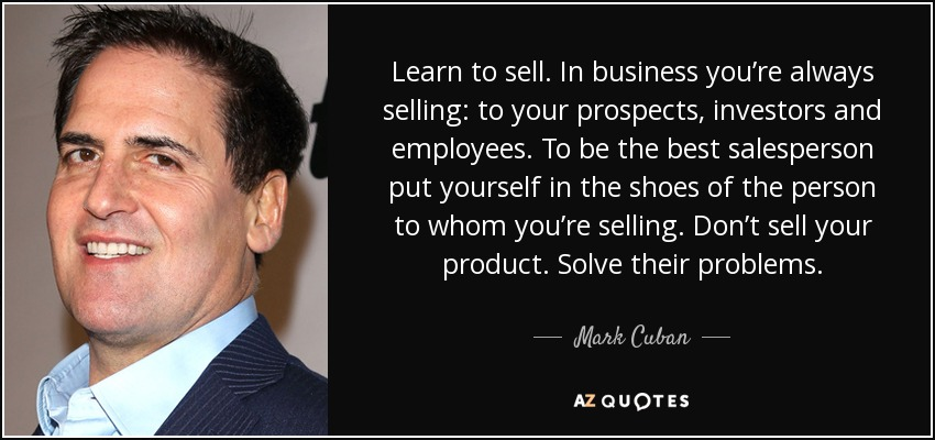 Learn to sell. In business you're always selling: to your prospects, investors and employees. To be the best salesperson put yourself in the shoes of the person to whom you're selling. Don't sell your product. Solve their problems. - Mark Cuban
