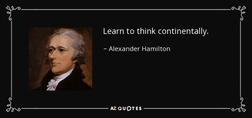 Learn to think continentally. - Alexander Hamilton