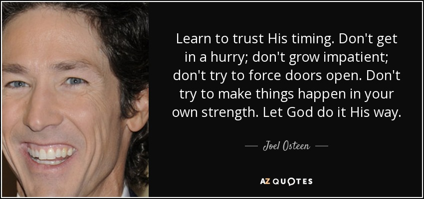 Learn to trust His timing. Don't get in a hurry; don't grow impatient; don't try to force doors open. Don't try to make things happen in your own strength. Let God do it His way. - Joel Osteen
