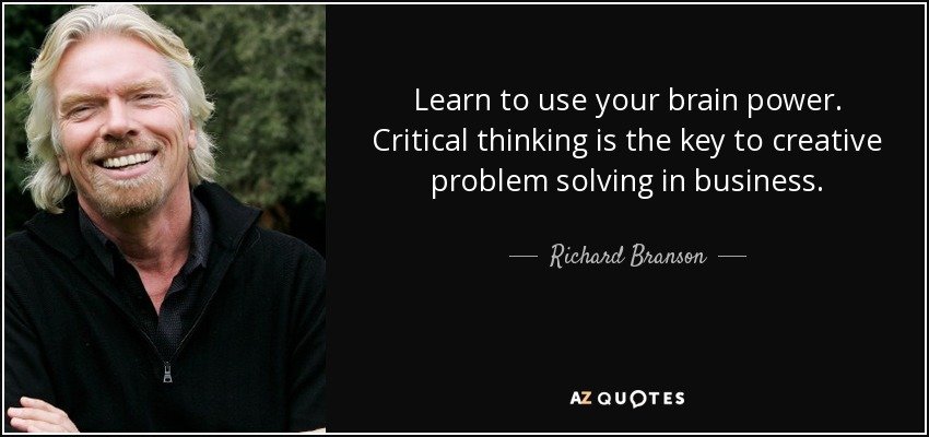 Learn to use your brain power. Critical thinking is the key to creative problem solving in business. - Richard Branson