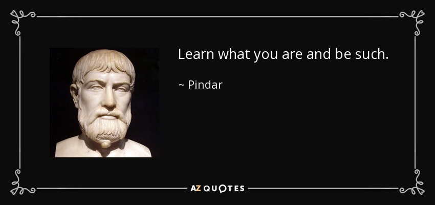 Learn what you are and be such. - Pindar