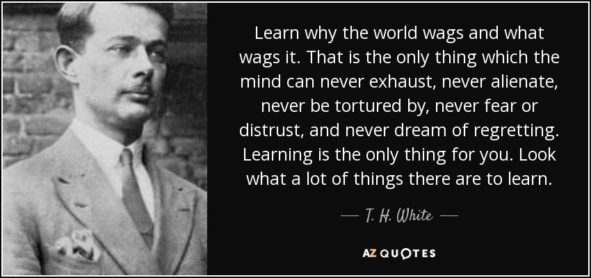 Learn why the world wags and what wags it. That is the only thing which the mind can never exhaust, never alienate, never be tortured by, never fear or distrust, and never dream of regretting. Learning is the only thing for you. Look what a lot of things there are to learn. - T. H. White