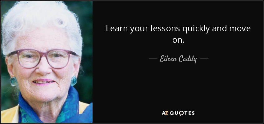 Learn your lessons quickly and move on. - Eileen Caddy