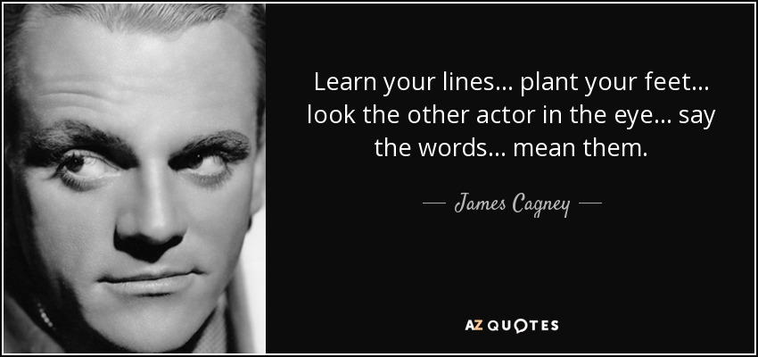 Learn your lines… plant your feet… look the other actor in the eye… say the words… mean them. - James Cagney