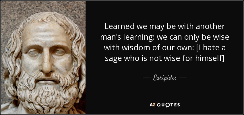 Learned we may be with another man's learning: we can only be wise with wisdom of our own: [I hate a sage who is not wise for himself] - Euripides