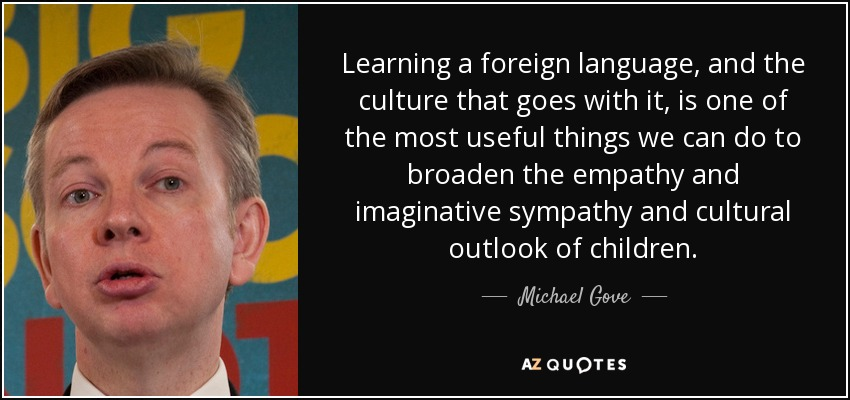 Learning a foreign language, and the culture that goes with it, is one of the most useful things we can do to broaden the empathy and imaginative sympathy and cultural outlook of children. - Michael Gove