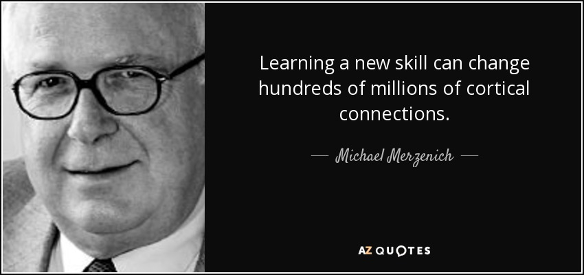 Learning a new skill can change hundreds of millions of cortical connections. - Michael Merzenich