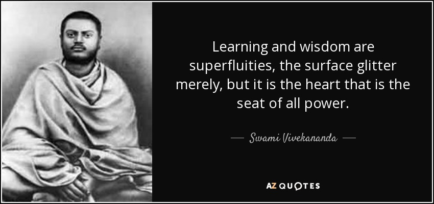 Learning and wisdom are superfluities, the surface glitter merely, but it is the heart that is the seat of all power. - Swami Vivekananda