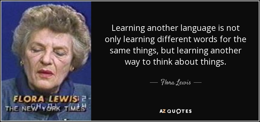 Learning another language is not only learning different words for the same things, but learning another way to think about things. - Flora Lewis
