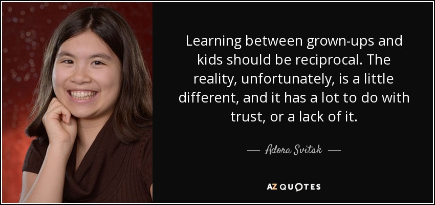 Learning between grown-ups and kids should be reciprocal. The reality, unfortunately, is a little different, and it has a lot to do with trust, or a lack of it. - Adora Svitak