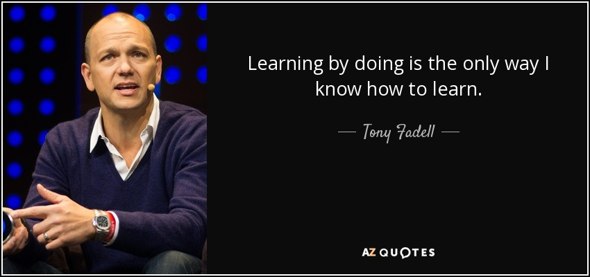 Learning by doing is the only way I know how to learn. - Tony Fadell