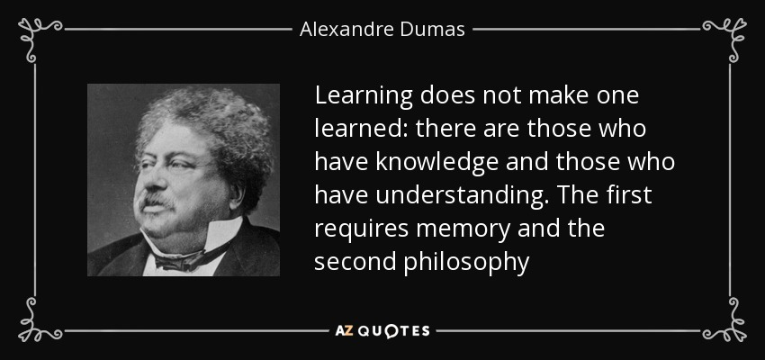 Learning does not make one learned: there are those who have knowledge and those who have understanding. The first requires memory and the second philosophy - Alexandre Dumas
