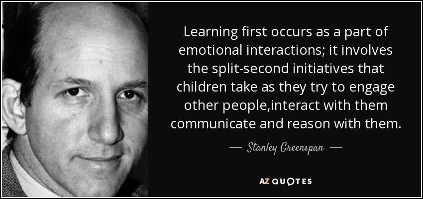 Learning first occurs as a part of emotional interactions; it involves the split-second initiatives that children take as they try to engage other people,interact with them communicate and reason with them. - Stanley Greenspan