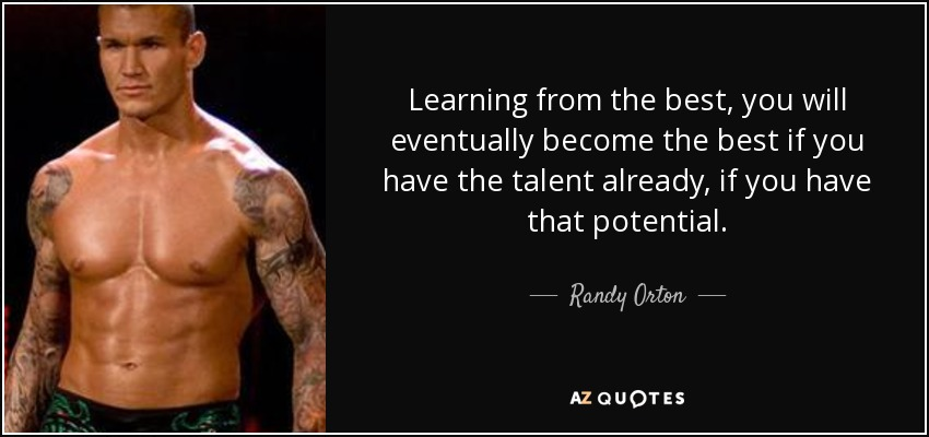 Learning from the best, you will eventually become the best if you have the talent already, if you have that potential. - Randy Orton
