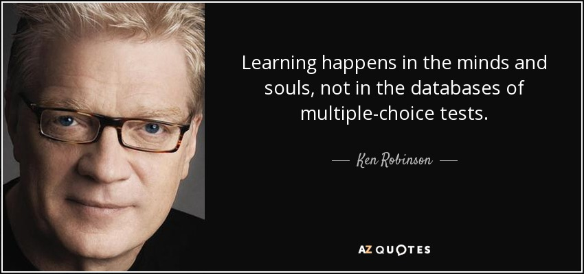 Learning happens in the minds and souls, not in the databases of multiple-choice tests. - Ken Robinson