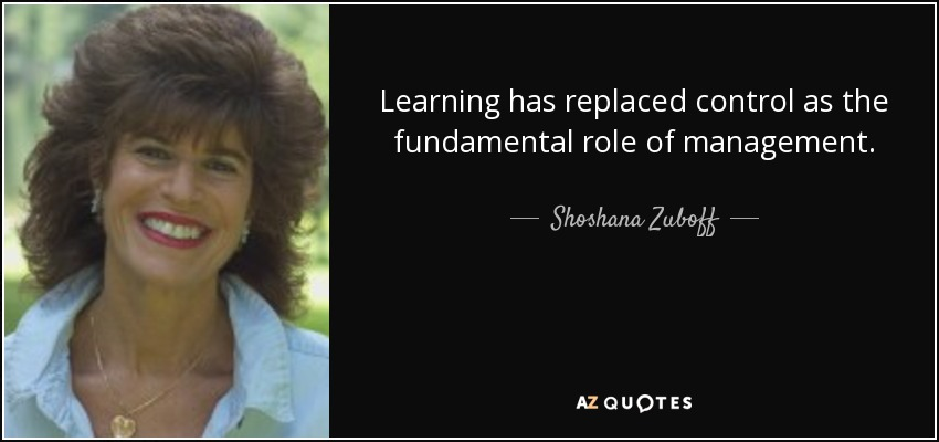Learning has replaced control as the fundamental role of management. - Shoshana Zuboff