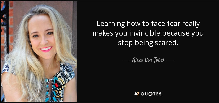 Learning how to face fear really makes you invincible because you stop being scared. - Alexa Von Tobel